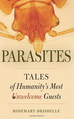 Parasites Tales of Humanity's Most Unwelcome Guests by Rosemary Drisdelle