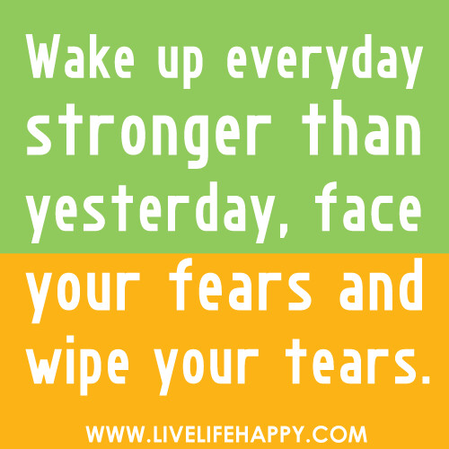 Wake up everyday stronger than yesterday, face your fears and wipe your tears.