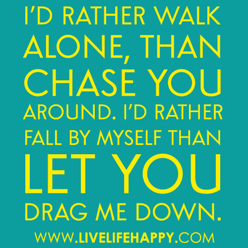 """I'd rather walk alone, than chase you around. I'd rather fall by myself than let you drag me down."""