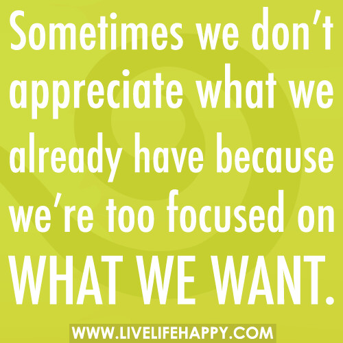 Sometimes we don't appreciate what we already have because ...