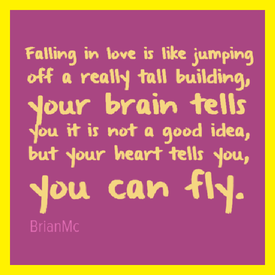 falling in love is like jumping off a really tall building your brain tells you it is not a good idea, quote adapted by BrianMc