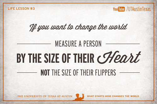 10 Life Lessons from Admiral William McRaven delivered during the 131st Spring Commencement at The University of Texas at Austin.If you want to change the world, measure a person by the size of their heart, not the size of their flippers.[Watch] youtu.be/yaQZFhrW0fU[Read] www.utexas.edu/news/2014/05/16/admiral-mcraven-commenceme...