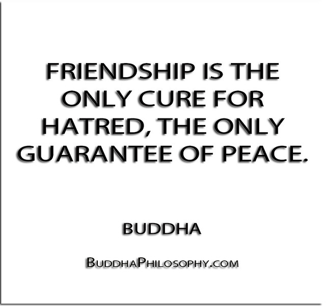 ''Friendship is the only cure for hatred, the only guarantee of peace.'' - Buddha