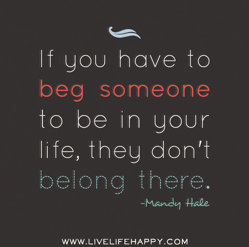 If you have to beg someone to be in your life, they don't belong there. - Mandy Hale