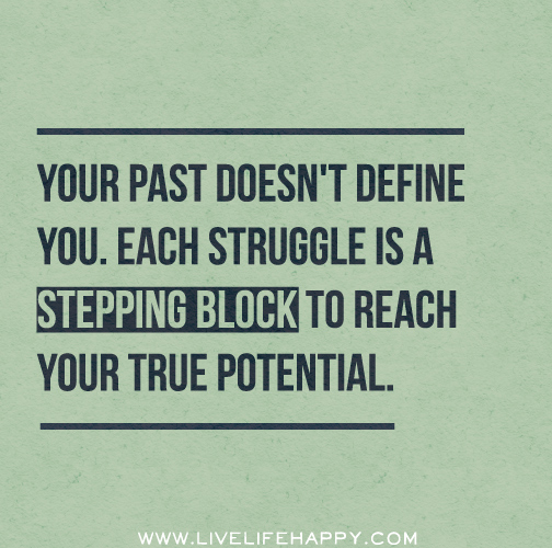 Your past doesn't define you. Each struggle is a stepping block to reach your true potential.