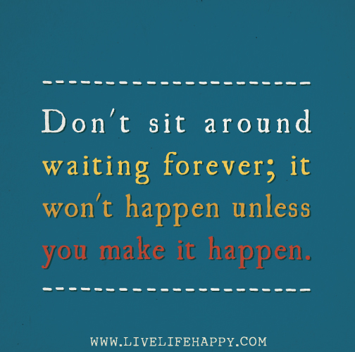 Don't sit around waiting forever; it won't happen unless you make it happen.