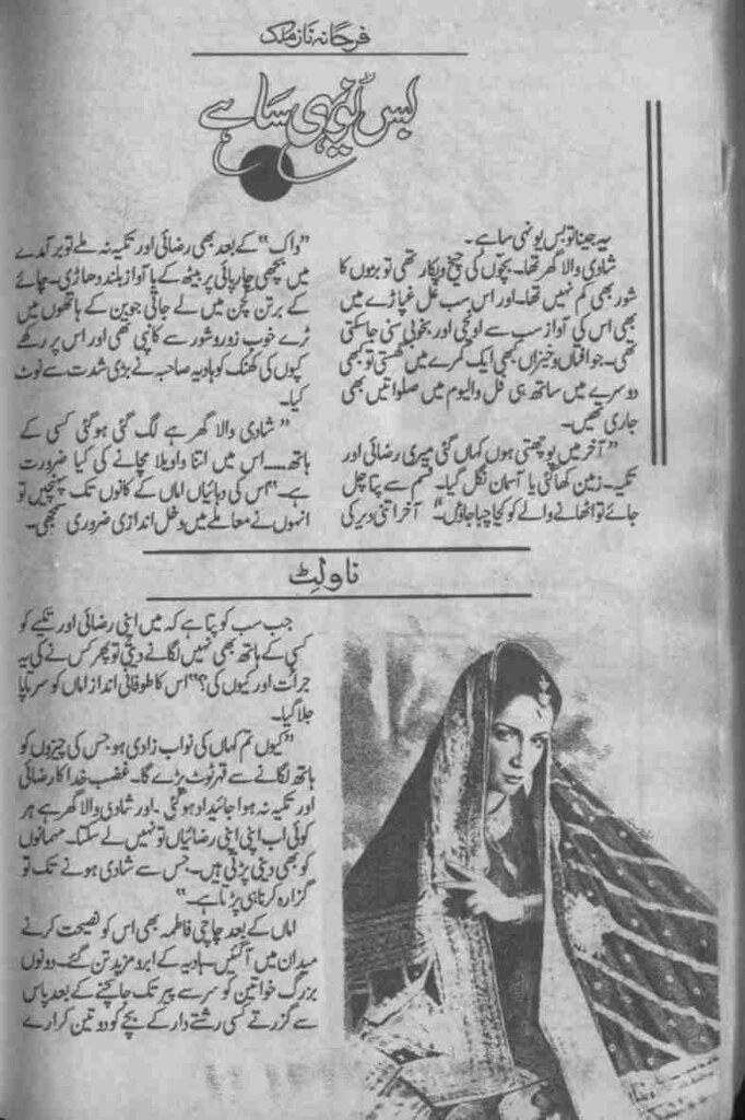 Bas younhi sa hay  is a very well written complex script novel which depicts normal emotions and behaviour of human like love hate greed power and fear, writen by Farhana Naz Malik , Farhana Naz Malik is a very famous and popular specialy among female readers
