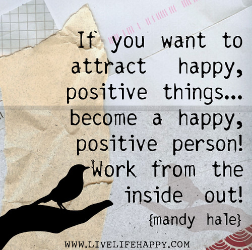 If you want to attract happy, positive things...become a happy, positive person! Work from the inside out! - Mandy Hale