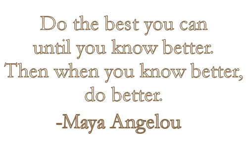 Do The Best You Can Until You Know Better Then When You Know Better Do Better Maya Angelo
