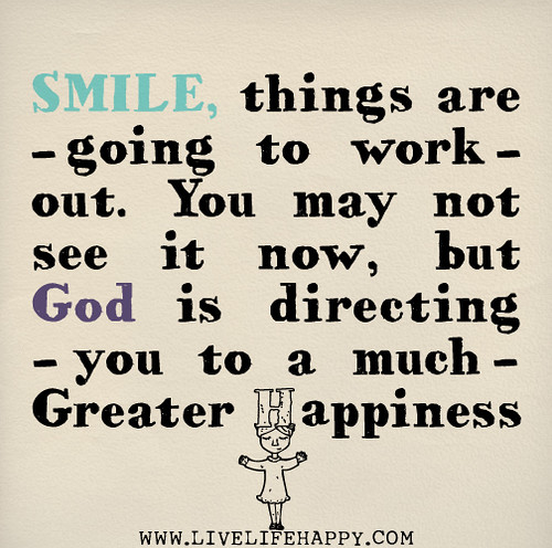 Smile, things are going to work out. You may not see it now, but God is directing you to a much greater happiness.