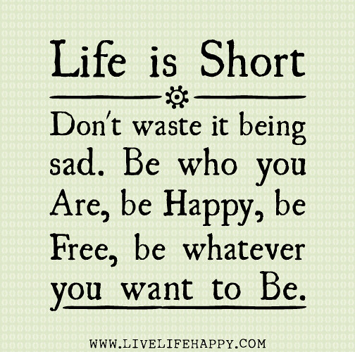 Life is short. Dont waste it being sad. Be who you are, be happy, be fre...