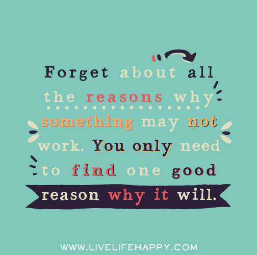 Forget about all the reasons why something may not work. You only need to find one good reason why it will.