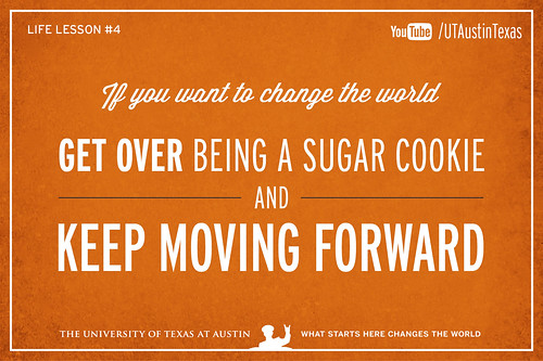 10 Life Lessons from Admiral William McRaven delivered during the 131st Spring Commencement at The University of Texas at Austin.If you want to change the world, get over being a sugar cookie and keep moving forward.[Watch] youtu.be/yaQZFhrW0fU[Read] www.utexas.edu/news/2014/05/16/admiral-mcraven-commenceme...