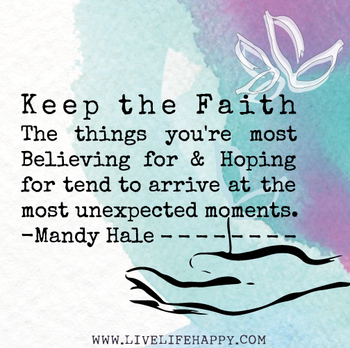 Keep the faith. The things you're most believing for and hoping for tend to arrive at the most unexpected moments. -Mandy Hale