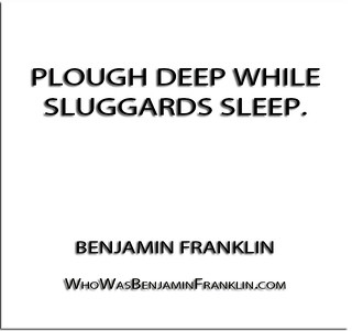 ''Plough deep while sluggards sleep.'' - Benjamin Franklin