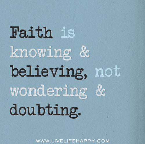 Faith is knowing and believing, not wondering and doubting.