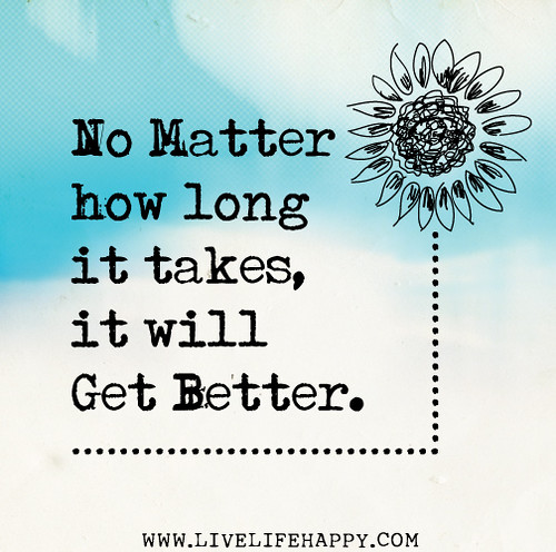No matter how long it takes, it will get better.