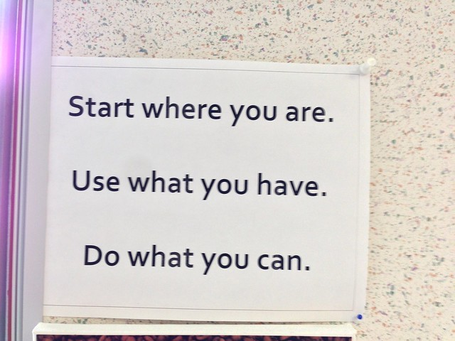 Start where you are. Use what you have. Do what you can.