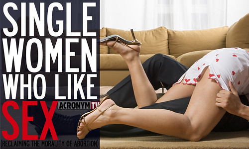 Single Women Who Like Sex (reclaiming the morality of abortion)