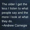 The older I get the less I listen to what people say and the more I look at what they do. ~Andrew Carnegie.