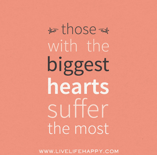 Those with the biggest hearts suffer the most.