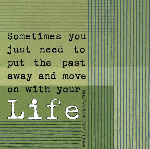 Quotes About Moving On In Life: Sometimes You Just Need To Put The Past Away And Move On