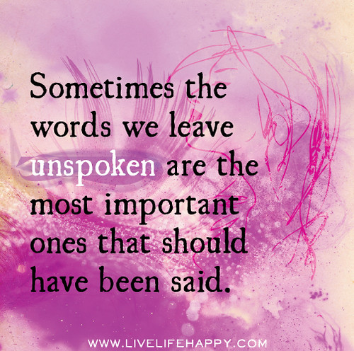 Sometimes the words we leave unspoken are the most important ones that should have been said.