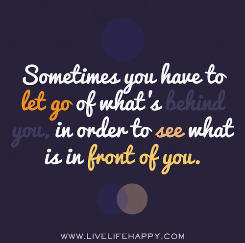 Sometimes you have to let go of what's behind you, in order to see what is in front of you.