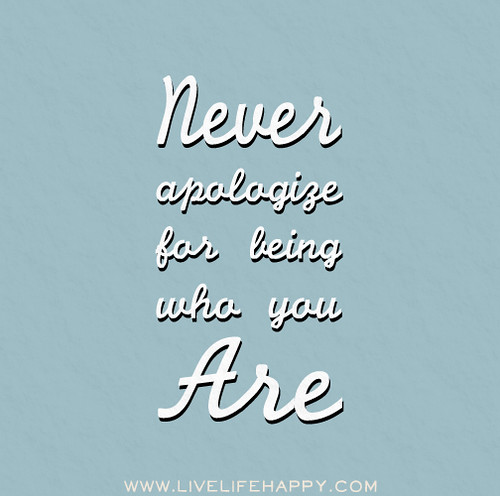 Never apologize for being who you are.