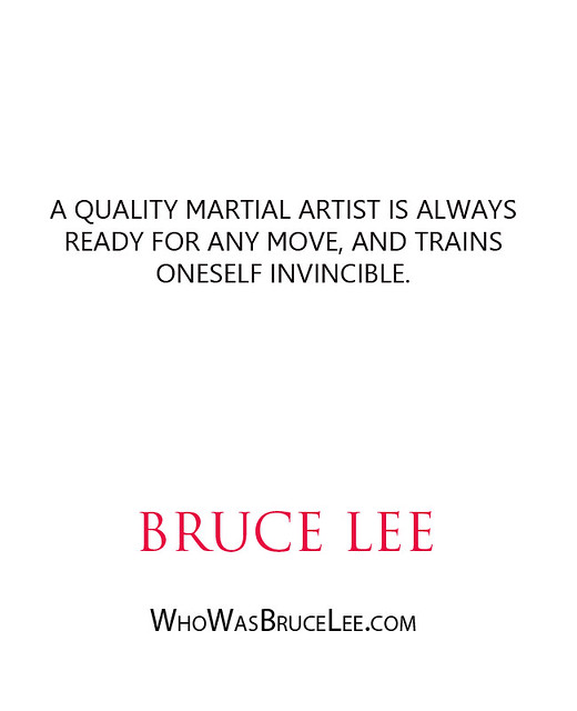 """""""A quality martial artist is always ready for any move, and trains oneself invincible."""" - Bruce Lee"""