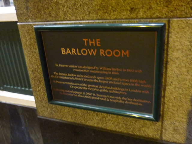 William Barlow and The Barlow Room, London black plaque - The Barlow Room    St. Pancras station was designed by William Barlow in 1868 with construction commencing in 1866.    The famous Barlow train shed arch spans 240ft and is over 100ft high.  On it's completion in 1868 it became the largest enclosed space in the world.    St. Pancras remains one of the greatest Victorian buildings in London with it's spectacular Victorian gothic architecture.    Following redevelopment in 2007 St. Pancras is not only the key destiantion for Eurostar but also a tru