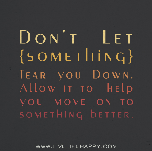 Don't let something tear you down. Allow it to help you move on to something better.