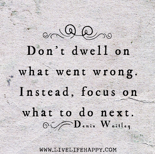 Dont Dwell On What Went Wrong Instead Focus On What To Do Next