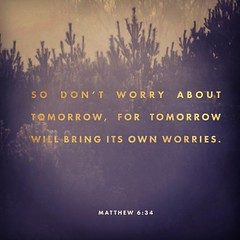 Therefore do not worry about tomorrow, for tomorrow will worry about itself. Each day has enough trouble of its own. Matthew 6:34 NIV