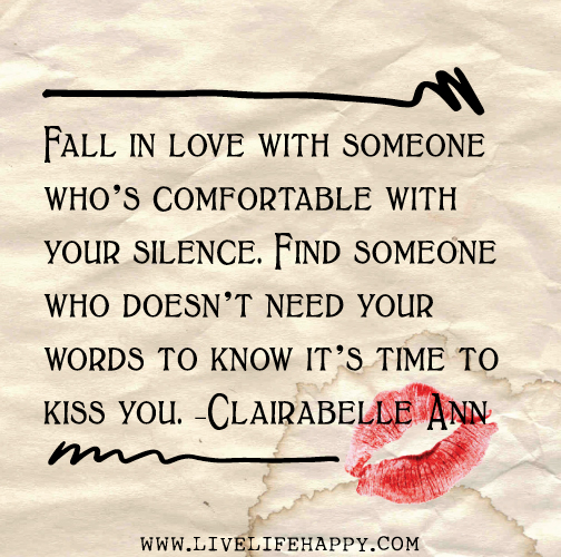 Fall in love with someone who's comfortable with your silence. Find someone who doesn't need your words to know it's time to kiss you. - Clairabelle Ann