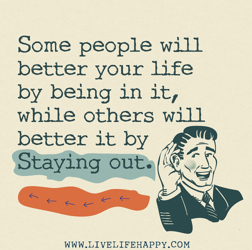 Some people will better your life by being in it, while others will better it by staying out.