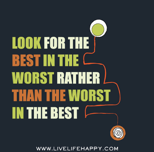 Look for the best in the worst rather than the worst in the best.