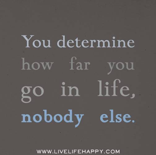 You determine how far you go in life, nobody else.