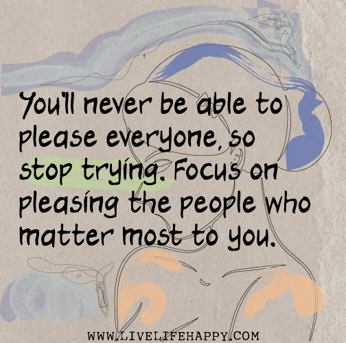 Stop Trying To Make Everyone Happy Quotes: You'll Never Be Able To Please Everyone, So Stop Trying