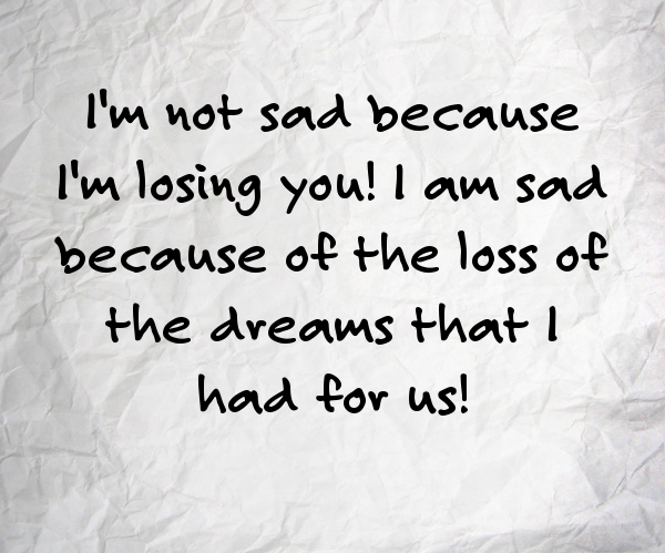 I'm-not-sad-because-I'm-losing-you!-I'm-sad-because-of-the-loss-of-the-dreams-that-I-had-for-us!