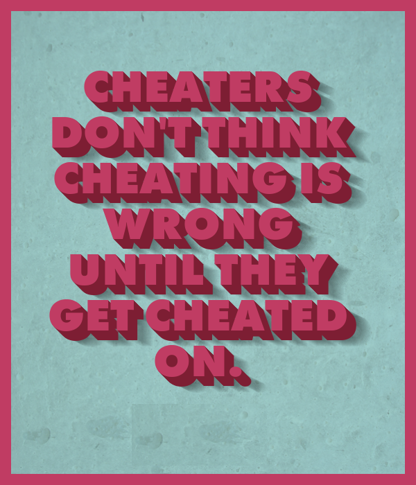 Cheaters-don't-think-cheating-is=wrong-until-they-get-cheated-on