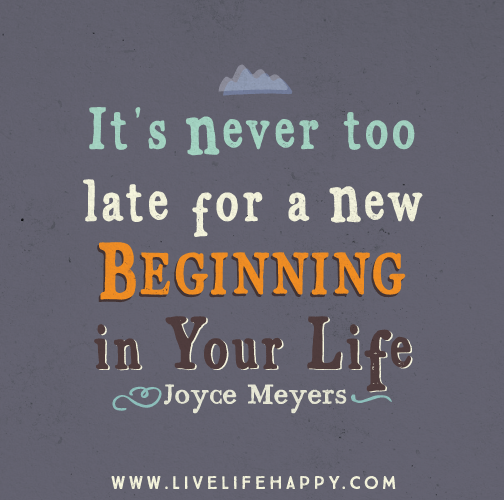 Its Never Too Late For A New Beginning In Your Life