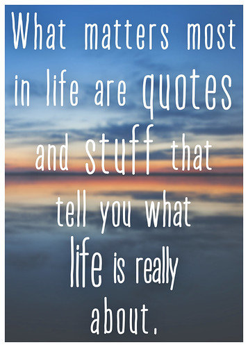 what matters most in life are quotes and stuff that tell you what life is really about