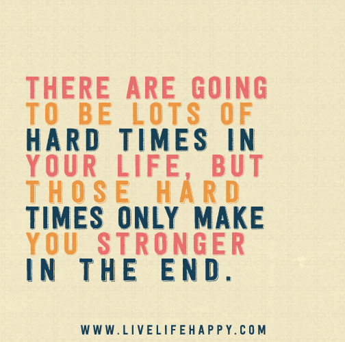 There Are Going To Be Lots Of Hard Times In Your Life, But
