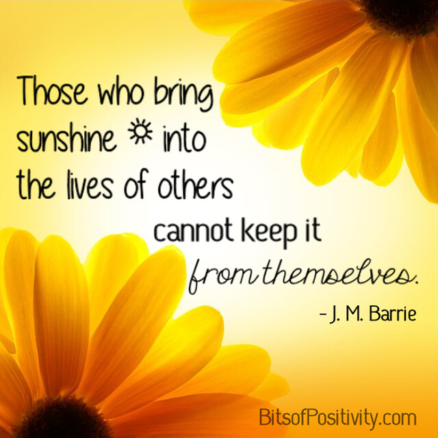 """Those who bring sunshine into the lives of others cannot keep it from themselves."" J. M. Barrie"