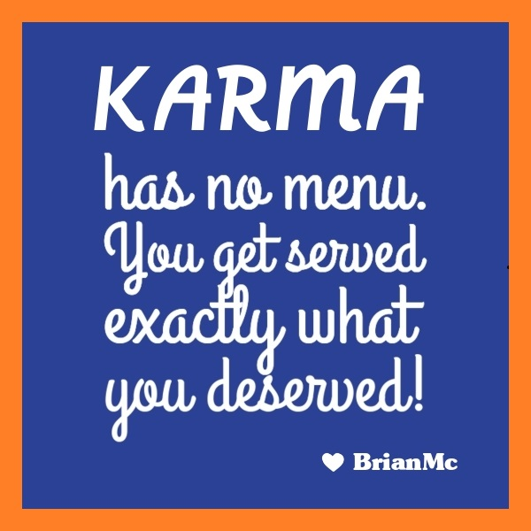 Karma has no menu you get served exactly what you deserved, adapted quote by BrianMc