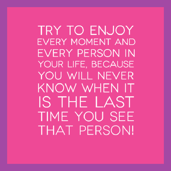 Try-to-enjoy-every-moment-and-every-person-in-your-life-because-you-will-never-know-when-it-is-the-last-time-you-see-that-person