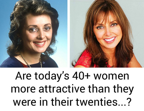 Attractiveness: Are today's 40+ women more attractive now than they were in their twenties?