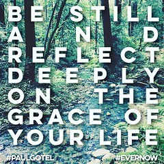 BE STILL AND REFLECT DEEPLY ON THE GRACE OF YOUR LIFE#evernow #paulgotel