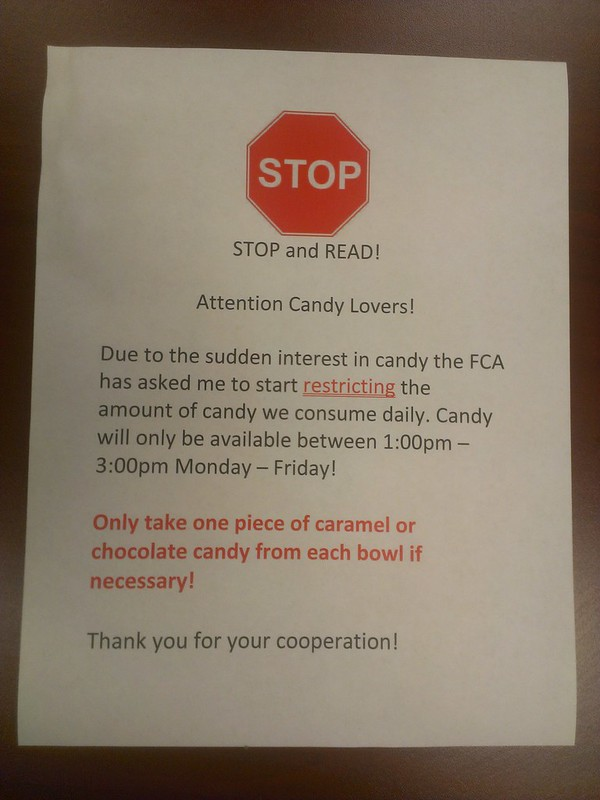 STOP and READ!  Attention Candy Lovers!  Due to the sudden interest in candy the FCA has asked me to start RESTRICTING the amount of candy we consume daily. Candy will only be available between 1:00pm-3:00pm Monday-Friday!  Only take one piece of caramel or chocolate candy from each bowl if necessary!  Thank you for your cooperation!